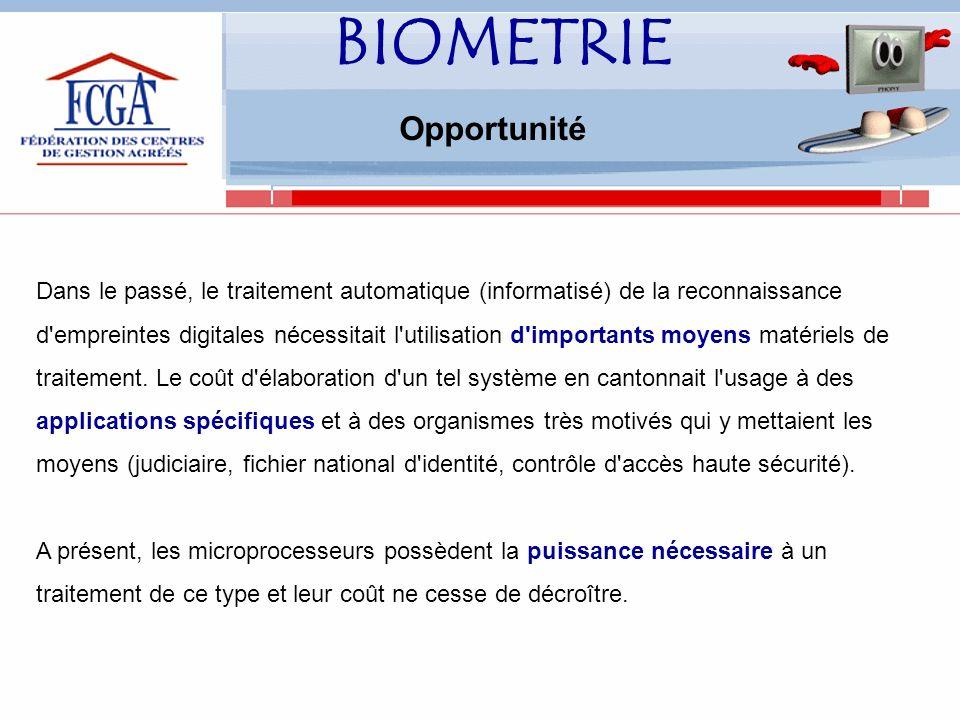 BIOMETRIE Opportunité Dans le passé, le traitement automatique (informatisé) de la reconnaissance d empreintes digitales nécessitait l utilisation d importants moyens matériels de traitement.