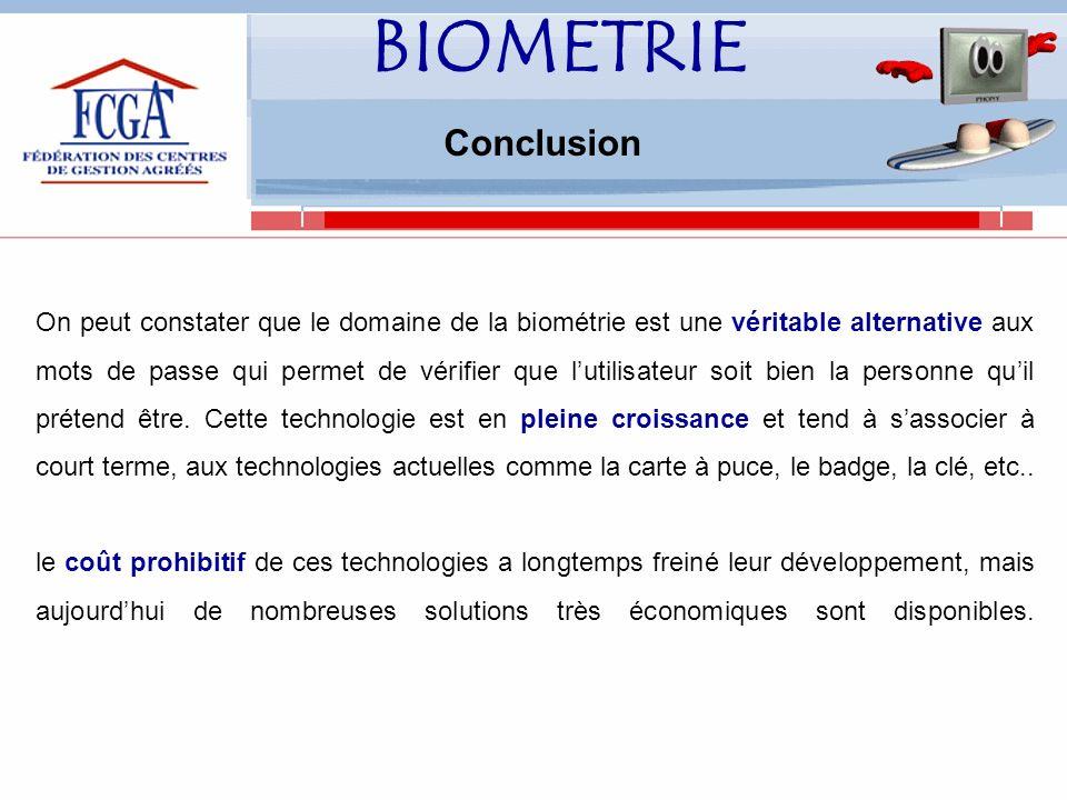 BIOMETRIE Conclusion On peut constater que le domaine de la biométrie est une véritable alternative aux mots de passe qui permet de vérifier que lutilisateur soit bien la personne quil prétend être.
