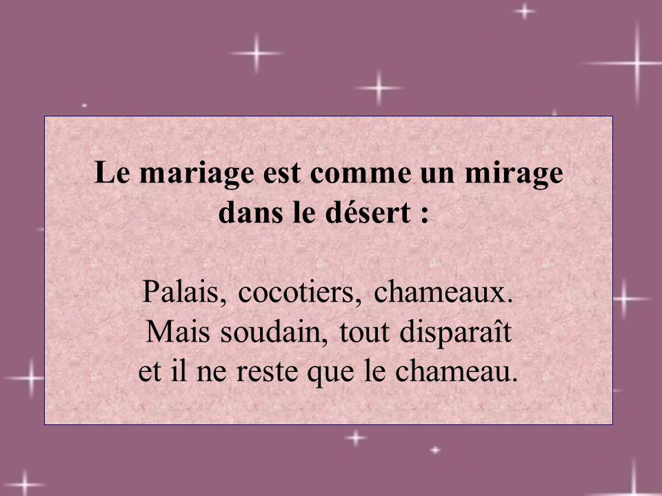 Le mariage est comme un mirage dans le désert : Palais, cocotiers, chameaux. Mais soudain, tout disparaît et il ne reste que le chameau.