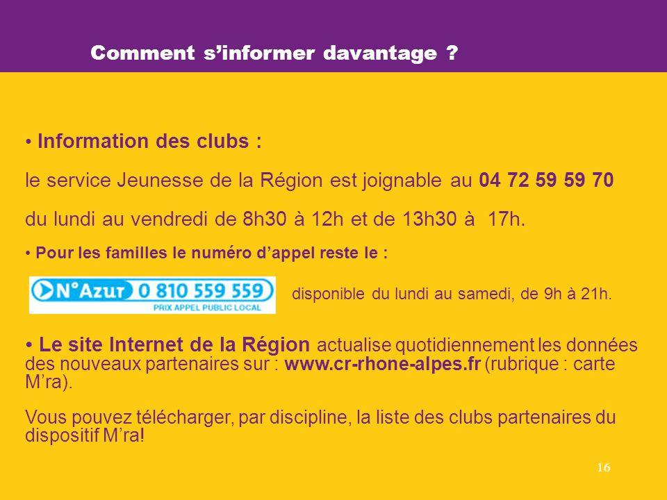 16 Information des clubs : Information des clubs : le service Jeunesse de la Région est joignable au 04 72 59 59 70 du lundi au vendredi de 8h30 à 12h et de 13h30 à 17h.