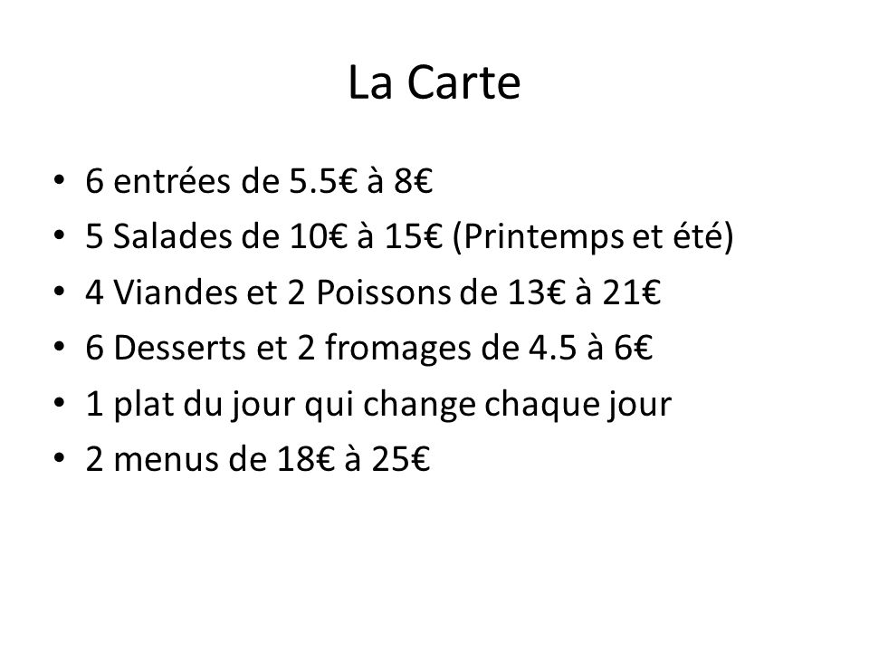 La Carte 6 entrées de 5.5 à 8 5 Salades de 10 à 15 (Printemps et été) 4 Viandes et 2 Poissons de 13 à 21 6 Desserts et 2 fromages de 4.5 à 6 1 plat du