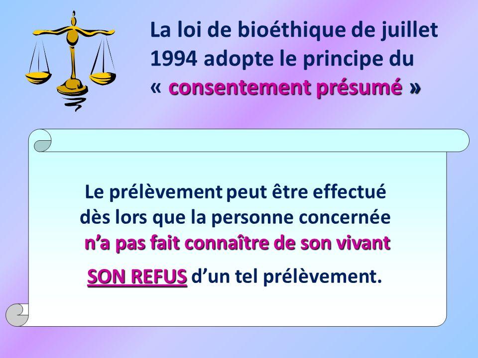 consentement présumé » La loi de bioéthique de juillet 1994 adopte le principe du « consentement présumé » Le prélèvement peut être effectué dès lors que la personne concernée na pas fait connaître de son vivant SON REFUS SON REFUS dun tel prélèvement.