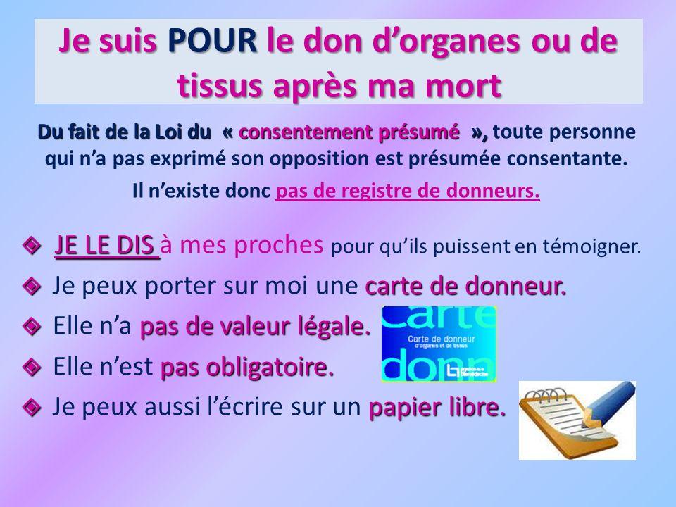 Je suis POUR le don dorganes ou de tissus après ma mort Du fait de la Loi du « consentement présumé », Du fait de la Loi du « consentement présumé », toute personne qui na pas exprimé son opposition est présumée consentante.