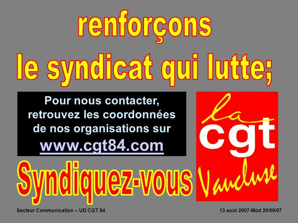 Pour nous contacter, retrouvez les coordonnées de nos organisations sur www.cgt84.com www.cgt84.com Secteur Communication – UD CGT 84 13 août 2007-Mod 20/09/07