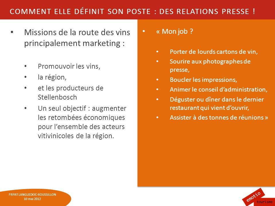 FRPAT LANGUEDOC-ROUSSILLON 10 mai 2012 COMMENT ELLE DÉFINIT SON POSTE : DES RELATIONS PRESSE ! Missions de la route des vins principalement marketing