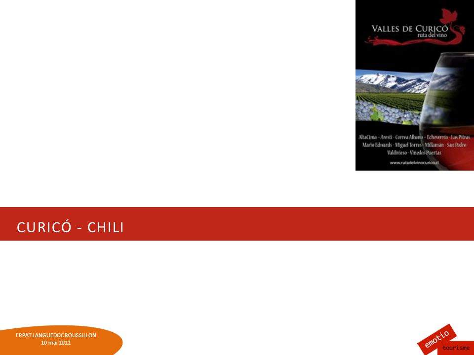 FRPAT LANGUEDOC-ROUSSILLON 10 mai 2012 LE CHILI Chili : 96 caves / 7 routes des vins La route des vins de la Vallée de Curicó : 14 propriétés, depuis 2002 Société anonyme: des tours guidés et événements Objectifs : Installer les vins chiliens auprès des chiliens et des touristes Stimuler la qualité des vins et des accueils 2000 fans sur FB