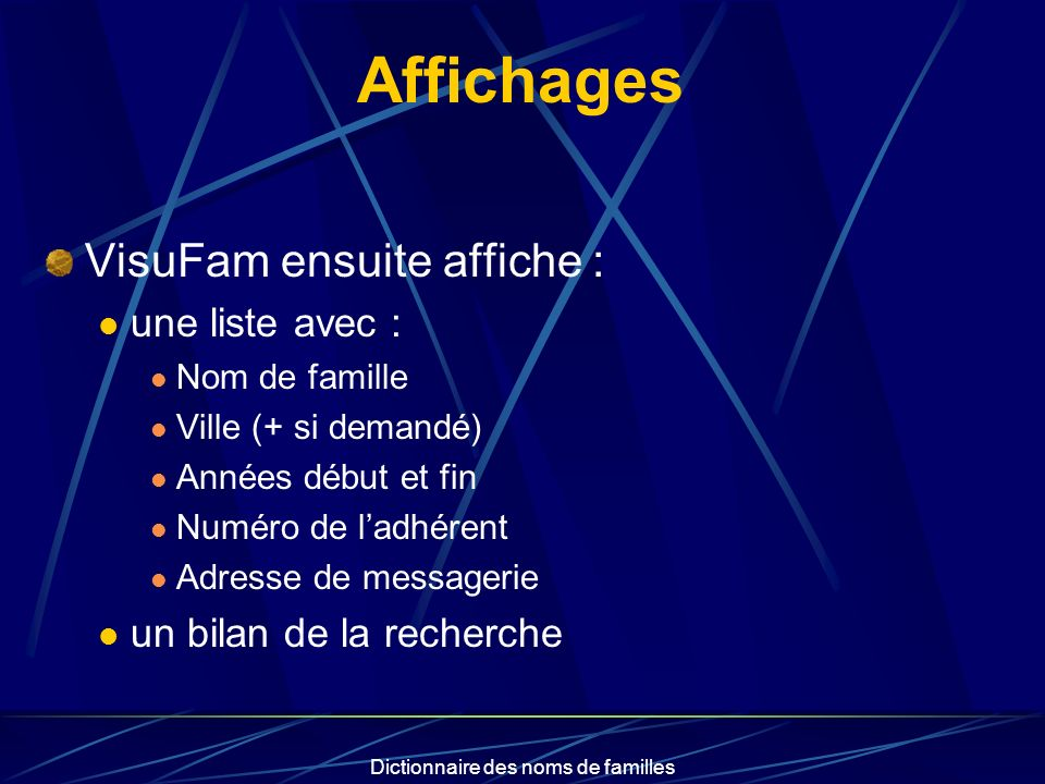 Dictionnaire des noms de familles Affichages VisuFam ensuite affiche : une liste avec : Nom de famille Ville (+ si demandé) Années début et fin Numéro de ladhérent Adresse de messagerie un bilan de la recherche