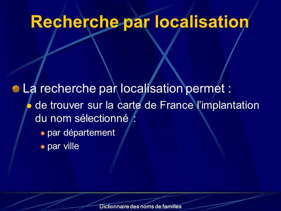 Dictionnaire des noms de familles Recherche par localisation La recherche par localisation permet : de trouver sur la carte de France limplantation du nom sélectionné : par département par ville