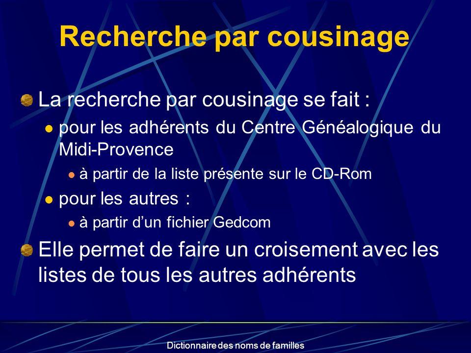 Dictionnaire des noms de familles Recherche par cousinage La recherche par cousinage se fait : pour les adhérents du Centre Généalogique du Midi-Prove