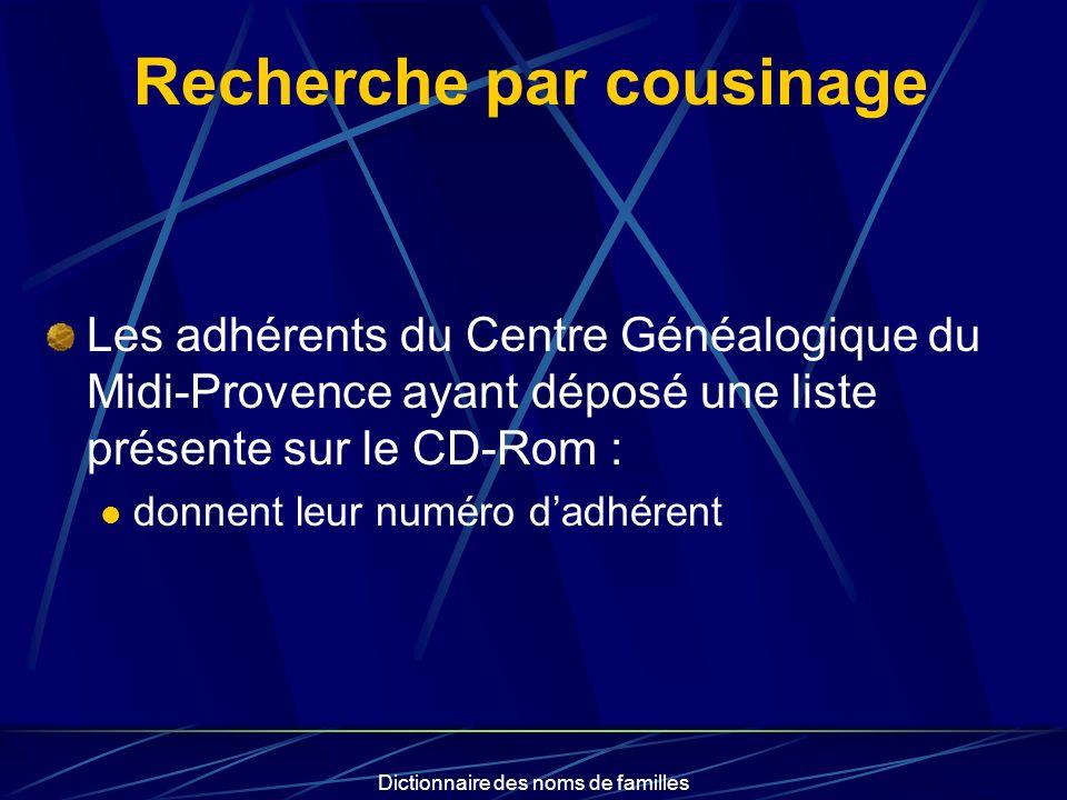 Dictionnaire des noms de familles Recherche par cousinage Les adhérents du Centre Généalogique du Midi-Provence ayant déposé une liste présente sur le CD-Rom : donnent leur numéro dadhérent