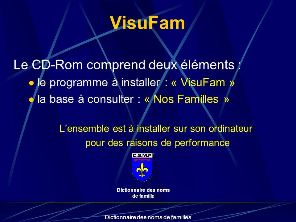 Dictionnaire des noms de familles VisuFam Le CD-Rom comprend deux éléments : le programme à installer : « VisuFam » la base à consulter : « Nos Familles » Lensemble est à installer sur son ordinateur pour des raisons de performance Dictionnaire des noms de famille