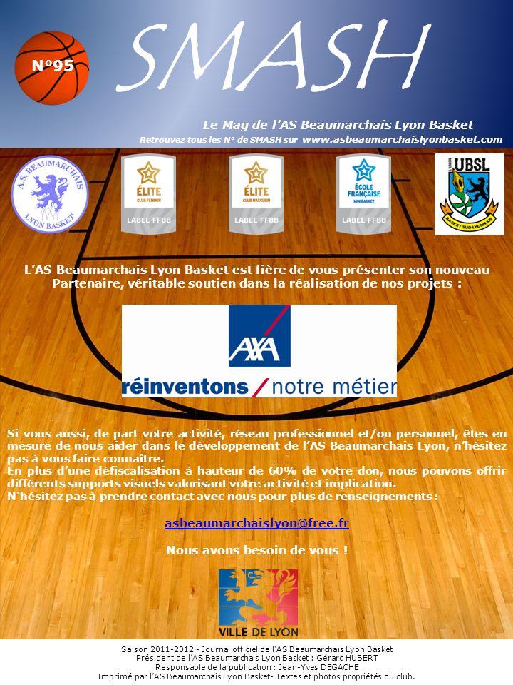 SMASH Le Mag de lAS Beaumarchais Lyon Basket Retrouvez tous les N° de SMASH sur www.asbeaumarchaislyonbasket.com Saison 2011-2012 - Journal officiel de lAS Beaumarchais Lyon Basket Président de lAS Beaumarchais Lyon Basket : Gérard HUBERT Responsable de la publication : Jean-Yves DEGACHE Imprimé par lAS Beaumarchais Lyon Basket- Textes et photos propriétés du club.