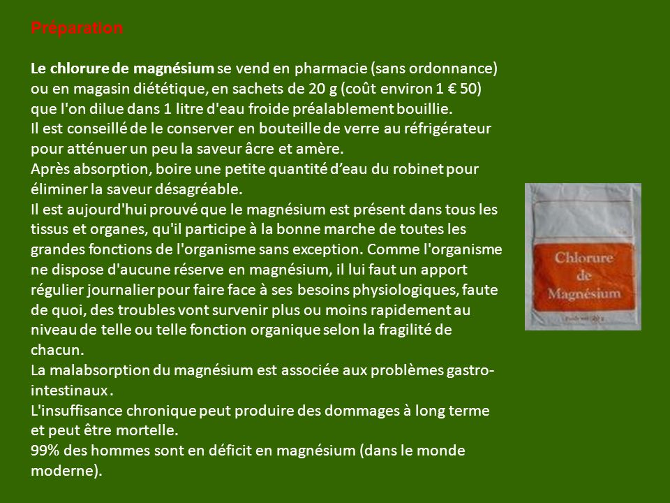 Préparation Le chlorure de magnésium se vend en pharmacie (sans ordonnance) ou en magasin diététique, en sachets de 20 g (coût environ 1 50) que l on dilue dans 1 litre d eau froide préalablement bouillie.