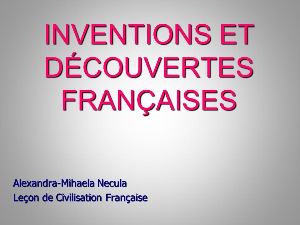 INVENTIONS ET DÉCOUVERTES FRANÇAISES INVENTIONS ET DÉCOUVERTES FRANÇAISES Alexandra-Mihaela Necula Leçon de Civilisation Française