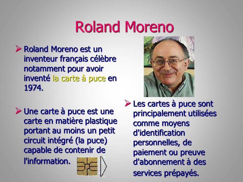 Roland Moreno Roland Moreno est un inventeur français célèbre notamment pour avoir inventé la carte à puce en 1974. Roland Moreno est un inventeur fra