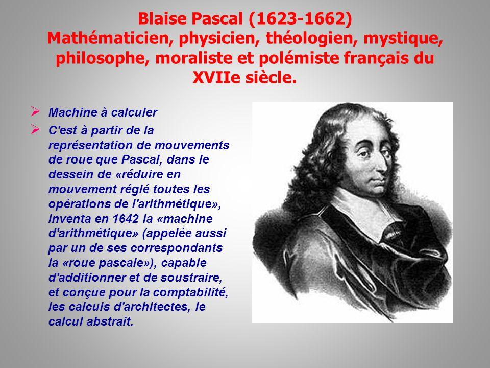Blaise Pascal (1623-1662) Mathématicien, physicien, théologien, mystique, philosophe, moraliste et polémiste français du XVIIe siècle. Machine à calcu