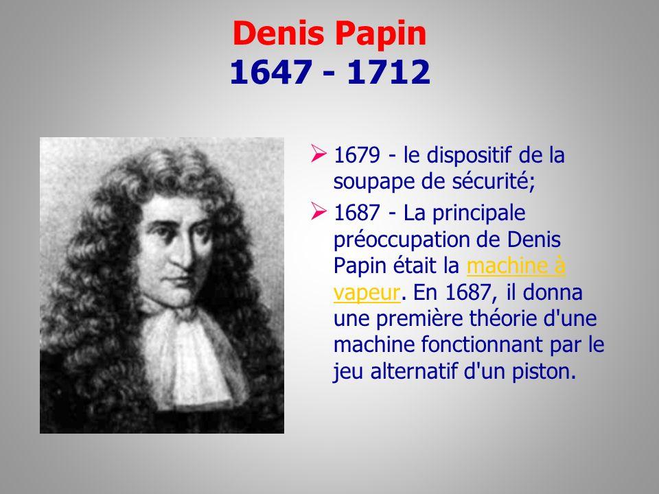 Denis Papin 1647 - 1712 1679 - le dispositif de la soupape de sécurité; 1687 - La principale préoccupation de Denis Papin était la machine à vapeur. E