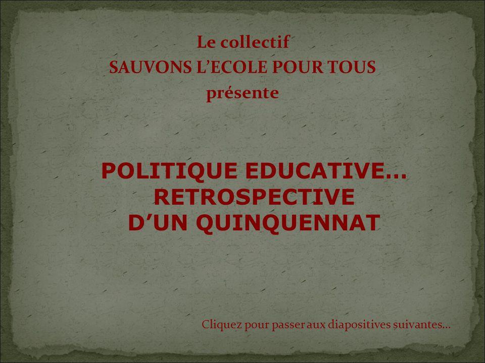 Le collectif SAUVONS LECOLE POUR TOUS présente Cliquez pour passer aux diapositives suivantes… POLITIQUE EDUCATIVE… RETROSPECTIVE DUN QUINQUENNAT