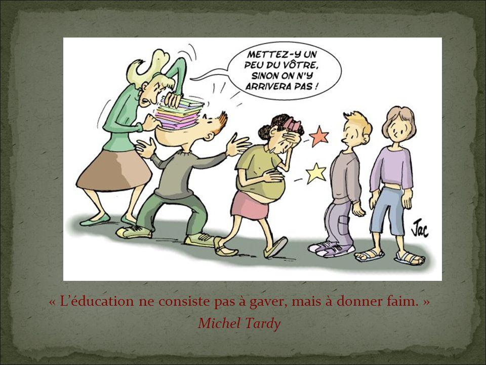 « Léducation ne consiste pas à gaver, mais à donner faim. » Michel Tardy