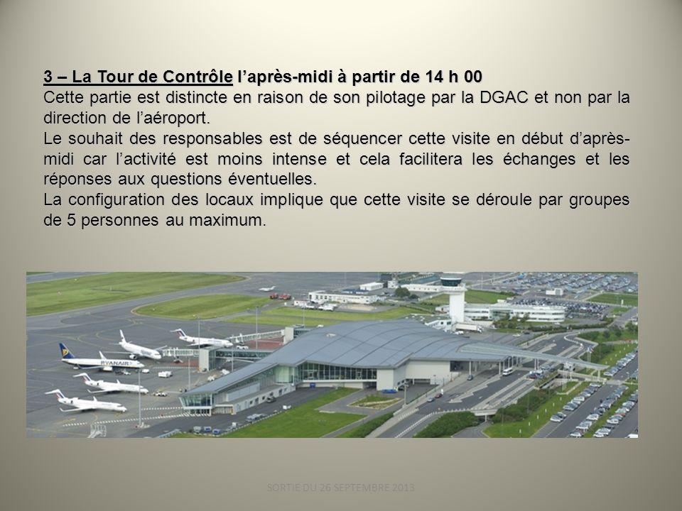 SORTIE DU 26 SEPTEMBRE 2013 3 – La Tour de Contrôle laprès-midi à partir de 14 h 00 Cette partie est distincte en raison de son pilotage par la DGAC et non par la direction de laéroport.