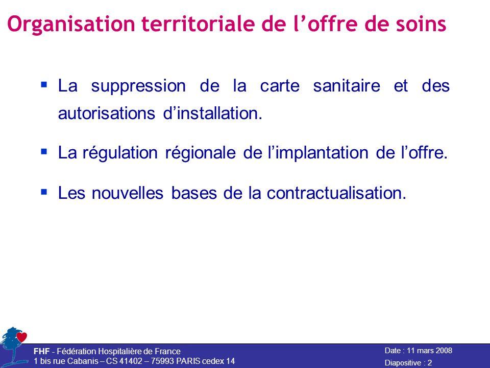 Date : 11 mars 2008 FHF - Fédération Hospitalière de France 1 bis rue Cabanis – CS 41402 – 75993 PARIS cedex 14 Diapositive : 2 Organisation territoriale de loffre de soins La suppression de la carte sanitaire et des autorisations dinstallation.