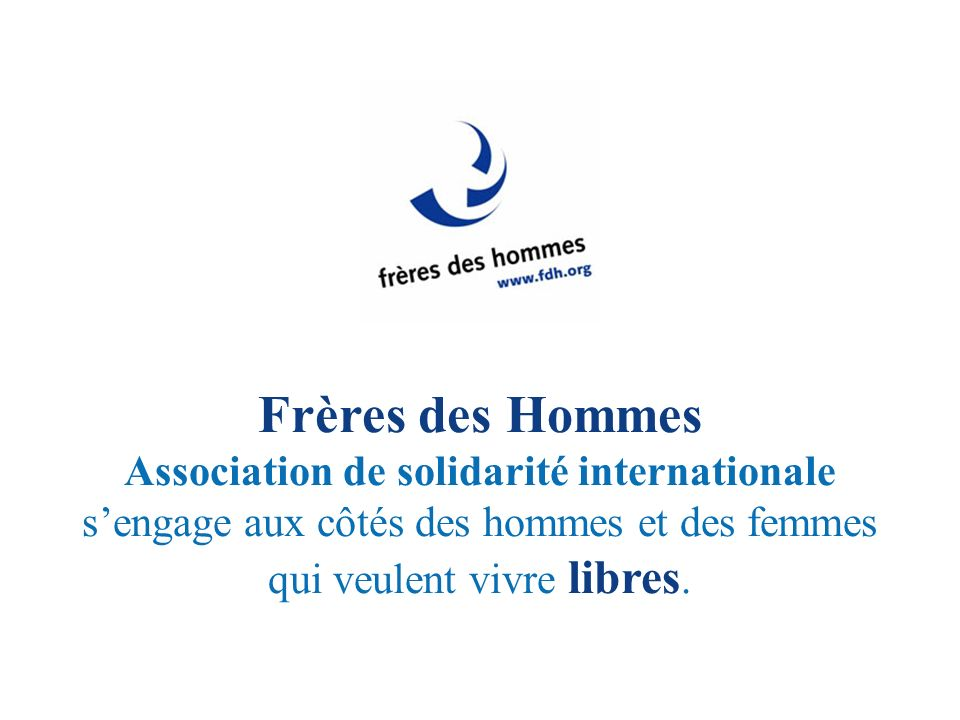 Frères des Hommes Association de solidarité internationale sengage aux côtés des hommes et des femmes qui veulent vivre libres.