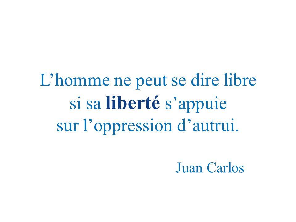 Lhomme ne peut se dire libre si sa liberté sappuie sur loppression dautrui. Juan Carlos