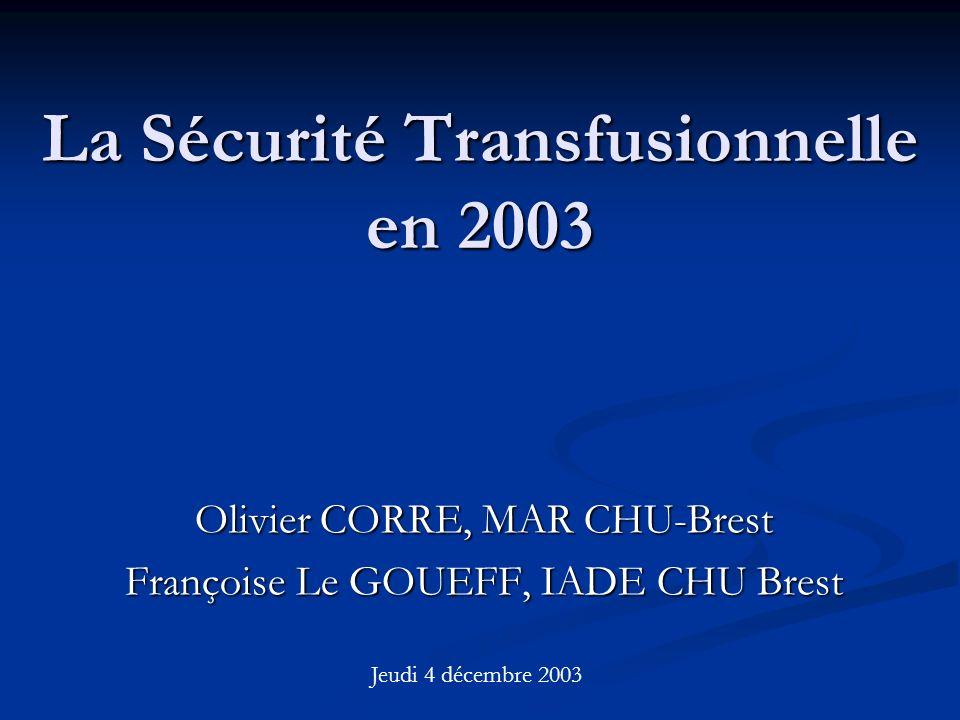 La Sécurité Transfusionnelle en 2003 Olivier CORRE, MAR CHU-Brest Françoise Le GOUEFF, IADE CHU Brest Jeudi 4 décembre 2003