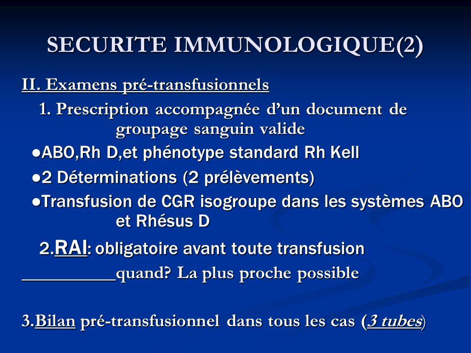 SECURITE IMMUNOLOGIQUE(2 ) II. Examens pré-transfusionnels 1. Prescription accompagnée dun document de groupage sanguin valide ABO,Rh D,et phénotype s