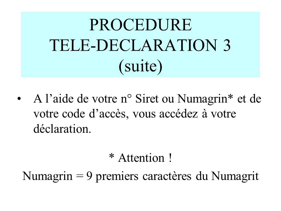 PROCEDURE TELE-DECLARATION 3 (suite) A laide de votre n° Siret ou Numagrin* et de votre code daccès, vous accédez à votre déclaration. * Attention ! N