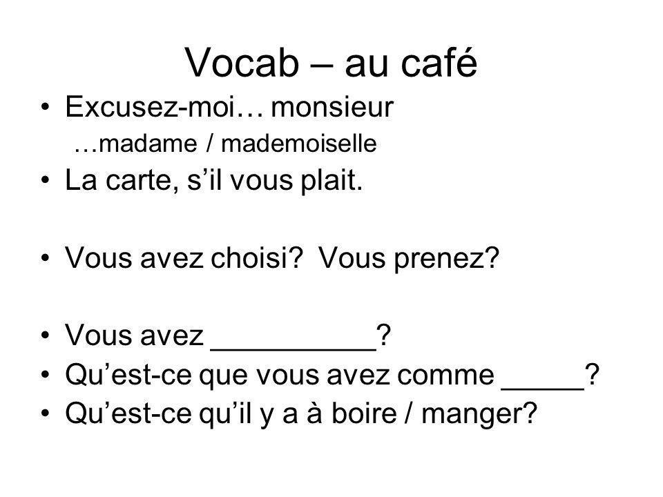 Vocab – au café Excusez-moi… monsieur …madame / mademoiselle La carte, sil vous plait. Vous avez choisi? Vous prenez? Vous avez __________? Quest-ce q