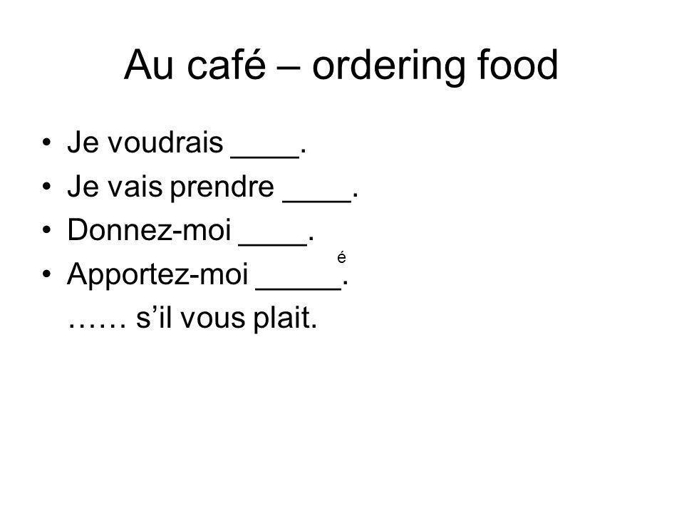 Au café – ordering food Je voudrais ____. Je vais prendre ____. Donnez-moi ____. Apportez-moi _____. …… sil vous plait. é