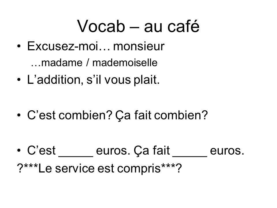Vocab – au café Excusez-moi… monsieur …madame / mademoiselle Laddition, sil vous plait. Cest combien? Ça fait combien? Cest _____ euros. Ça fait _____