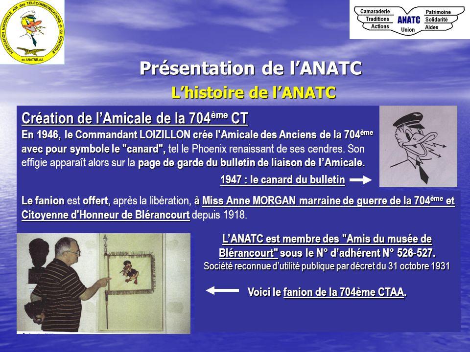 Présentation de lANATC Lhistoire de lANATC Création de lAmicale de la 704 ème CT En 1946,le Commandant LOIZILLON crée l'Amicale des Anciens de la 704
