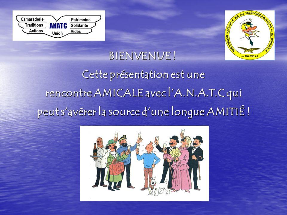 BIENVENUE ! Cette présentation est une rencontre AMICALE avec lA.N.A.T.C lA.N.A.T.C qui peut savérer la source dune longue AMITIÉ AMITIÉ !