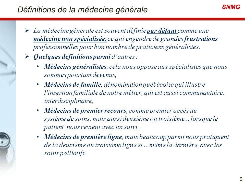 SNMG Définitions de la médecine générale La médecine générale est souvent définie par défaut comme une médecine non spécialisée, ce qui engendre de gr
