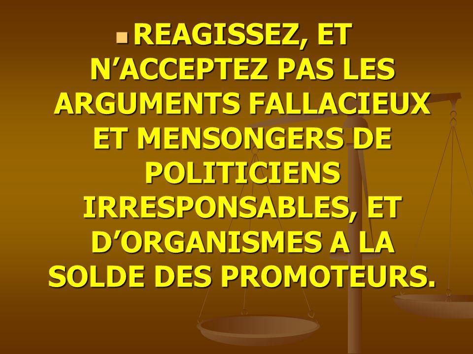 REAGISSEZ, ET NACCEPTEZ PAS LES ARGUMENTS FALLACIEUX ET MENSONGERS DE POLITICIENS IRRESPONSABLES, ET DORGANISMES A LA SOLDE DES PROMOTEURS. REAGISSEZ,