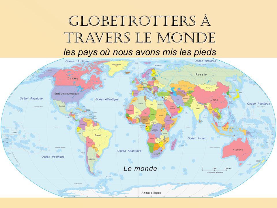 Globetrotters à travers le monde Globetrotters à travers le monde les pays où nous avons mis les pieds