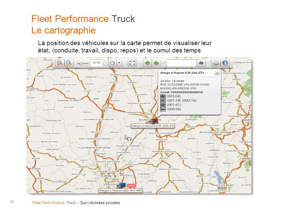 11 Fleet Performance Truck - Suivi données sociales Fleet Performance Truck Le cartographie La position des véhicules sur la carte permet de visualiser leur état, (conduite, travail, dispo, repos) et le cumul des temps