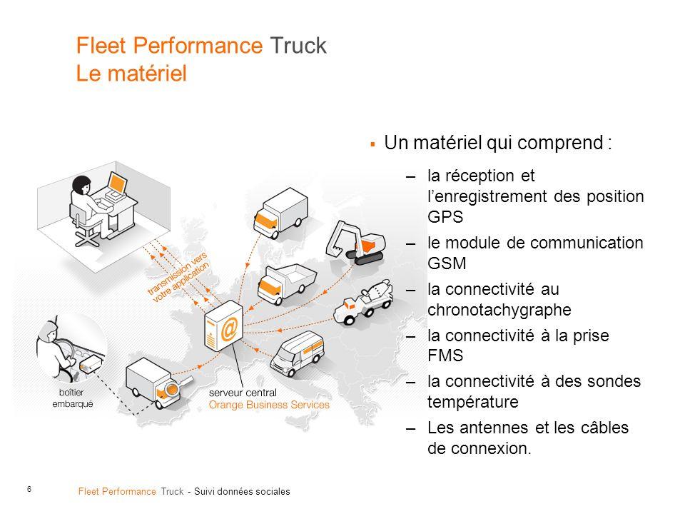 6 Fleet Performance Truck - Suivi données sociales Fleet Performance Truck Le matériel Un matériel qui comprend : –la réception et lenregistrement des
