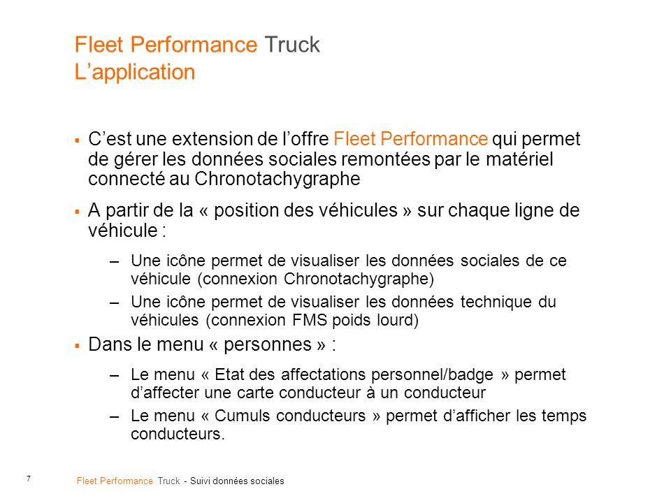 7 Fleet Performance Truck - Suivi données sociales Fleet Performance Truck Lapplication Cest une extension de loffre Fleet Performance qui permet de gérer les données sociales remontées par le matériel connecté au Chronotachygraphe A partir de la « position des véhicules » sur chaque ligne de véhicule : –Une icône permet de visualiser les données sociales de ce véhicule (connexion Chronotachygraphe) –Une icône permet de visualiser les données technique du véhicules (connexion FMS poids lourd) Dans le menu « personnes » : –Le menu « Etat des affectations personnel/badge » permet daffecter une carte conducteur à un conducteur –Le menu « Cumuls conducteurs » permet dafficher les temps conducteurs.
