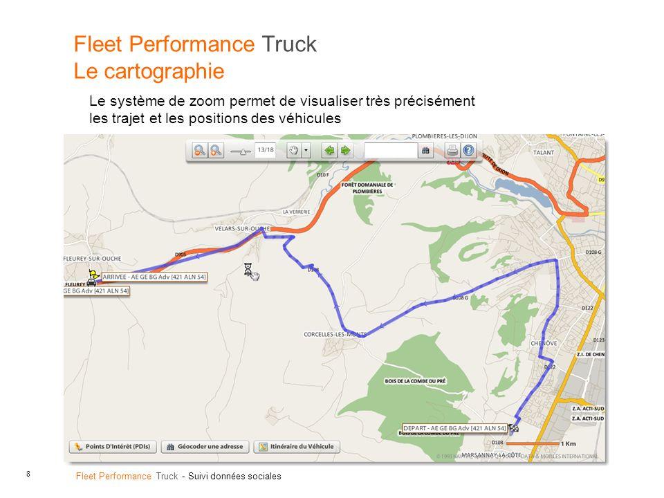 8 Fleet Performance Truck - Suivi données sociales Fleet Performance Truck Le cartographie Le système de zoom permet de visualiser très précisément les trajet et les positions des véhicules