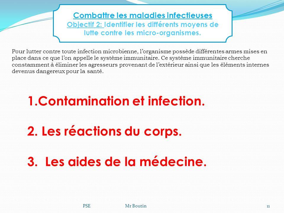 PSE Mr Boutin11 1.Contamination et infection. 2. Les réactions du corps. 3. Les aides de la médecine. Combattre les maladies infectieuses Objectif 2: