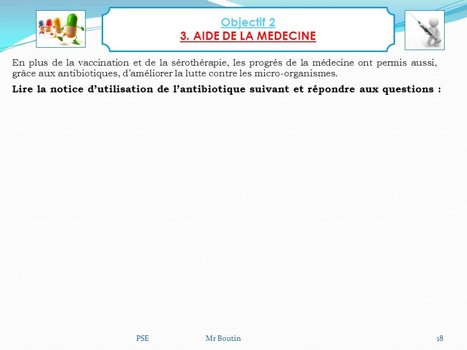 PSE Mr Boutin18 Objectif 2 3. AIDE DE LA MEDECINE En plus de la vaccination et de la sérothérapie, les progrès de la médecine ont permis aussi, grâce
