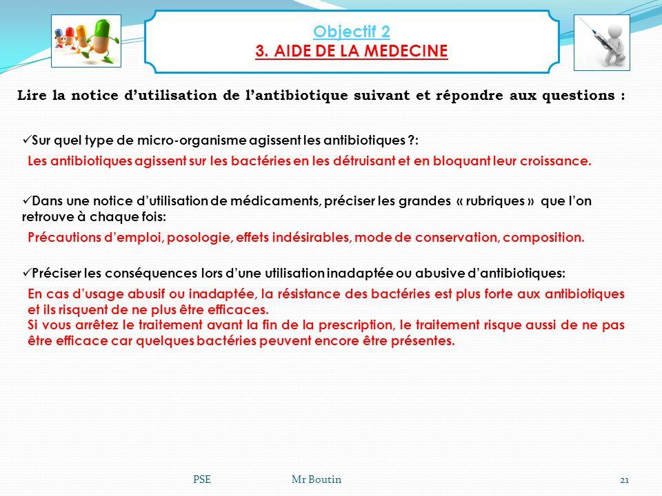 PSE Mr Boutin21 Objectif 2 3. AIDE DE LA MEDECINE Lire la notice dutilisation de lantibiotique suivant et répondre aux questions : Sur quel type de mi