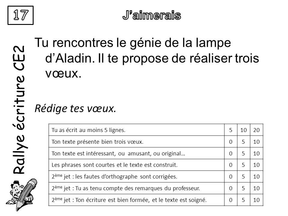 Rallye écriture CE2 Tu rencontres le génie de la lampe dAladin. Il te propose de réaliser trois vœux. Rédige tes vœux. Tu as écrit au moins 5 lignes.5