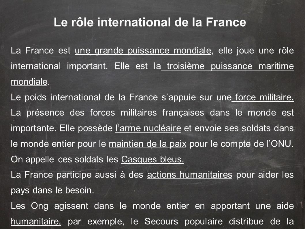 La France est une grande puissance mondiale, elle joue une rôle international important. Elle est la troisième puissance maritime mondiale. Le poids i