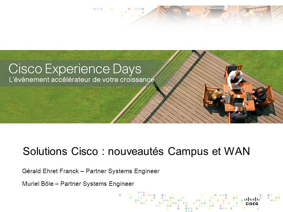 Solutions Cisco : nouveautés Campus et WAN Gérald Ehret Franck – Partner Systems Engineer Muriel Bôle – Partner Systems Engineer