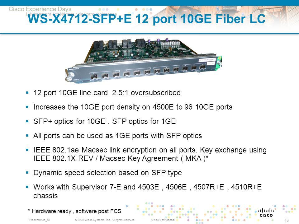 © 2009 Cisco Systems, Inc. All rights reserved.Cisco ConfidentialPresentation_ID 16 WS-X4712-SFP+E 12 port 10GE Fiber LC * Hardware ready, software po