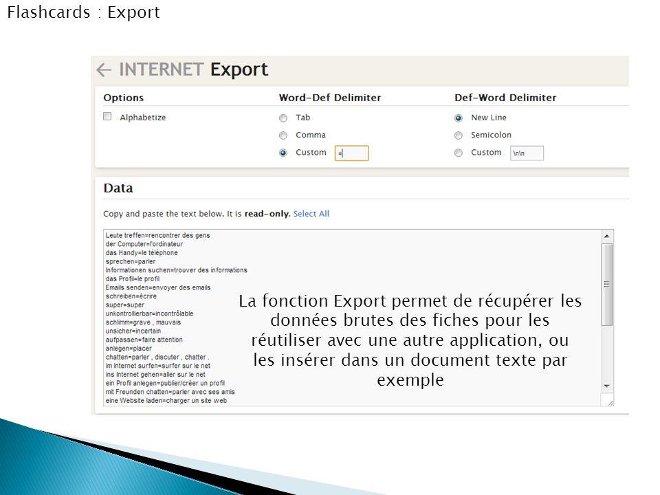 Flashcards : Export La fonction Export permet de récupérer les données brutes des fiches pour les réutiliser avec une autre application, ou les insére